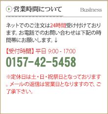 営業時間について ネットでのご注文は24時間受け付けております。お電話でのお問い合わせは下記の時間帯にお願いします。 【受付時間】平日9:00 ~ 17:00 0157-42-5458 定休日は土・日・祝祭日となっております。メールの返信は営業日となりますので、ご了承下さい。