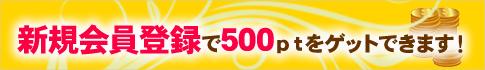 新規会員登録で500ptをゲットしよう!